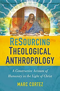 ReSourcing Theological Anthropology: A Constructive Account of Humanity in the Light of Christ (English Edition) di [Cortez, Marc]