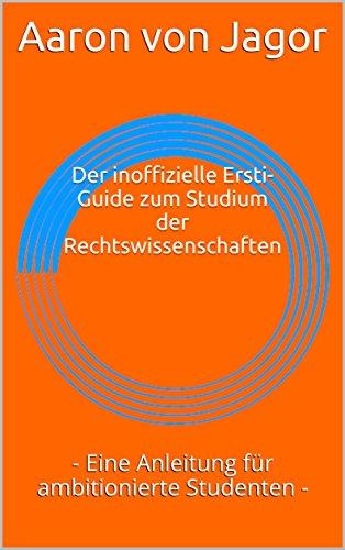 Der inoffizielle Ersti-Guide zum Studium der Rechtswissenschaften: - Eine Anleitung für ambitionierte Studenten -