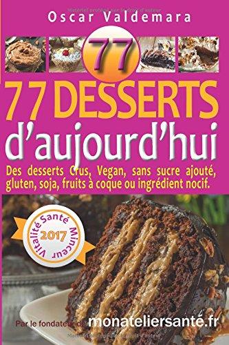 77 Desserts dAujourdhui Des desserts Crus, Vegan, sans sucre ajout, gluten, soja, fruits  coque ou ingrdient nocif.: Rgalez-vous sainement en protgeant votre sant et celle de vos proches.