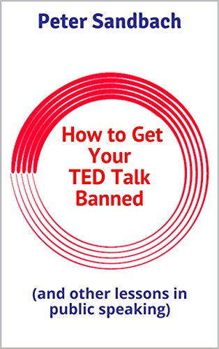 How to Get Your TED Talk Banned: (and other lessons in public speaking) (English Edition)
