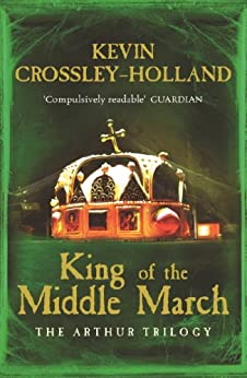 Arthur: King of the Middle March (Arthur Trilogy Book 3) by [Crossley-Holland, Kevin]