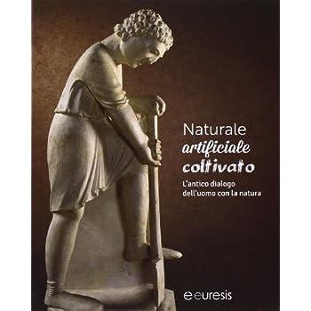 Naturale, Artificiale, Coltivato. L'antico Dialogo Dell'uomo Con La Natura. Ediz. Illustrata
