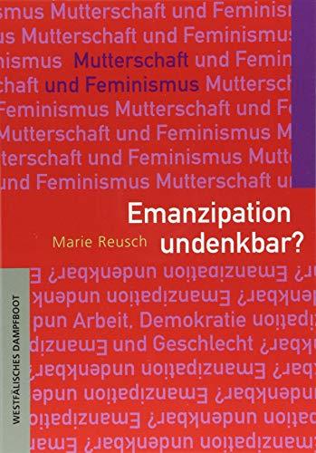 Emanzipation undenkbar?: Mutterschaft und Feminismus (Arbeit - Demokratie - Geschlecht)