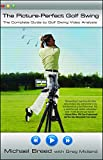The Picture Perfect Golf Swing: The Complete Guide to Golf Swing Video Analysis...