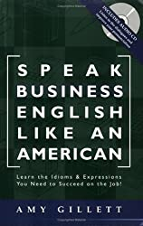 Speak Business English Like an American: Learn the Idioms & Expressions You Need to Succeed On The Job! (Book & Audio CD) by Amy Gillett (2014-08-01)