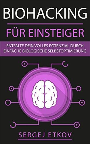 biohacking-fr-einsteiger-entfalte-dein-volles-potenzial-durch-einfache-biologische-selbstoptimierung-mehr-energie-schlaf-ausdauer-und-leistungsfhigkeit-kick-start-anleitung