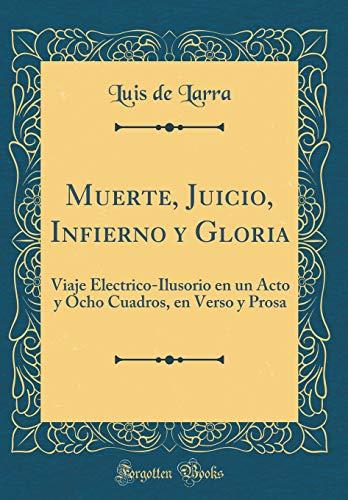 Muerte, Juicio, Infierno y Gloria: Viaje Electrico-Ilusorio en un Acto y Ocho Cuadros, en Verso y Prosa (Classic Reprint)