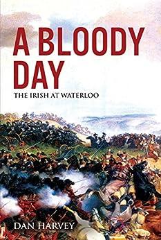A Bloody Day: The Irish at Waterloo by [Harvey, Dan]