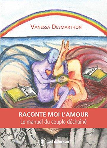 Raconte-moi l'amour: Le manuel du couple déchaîné par Vanessa Desmarthon