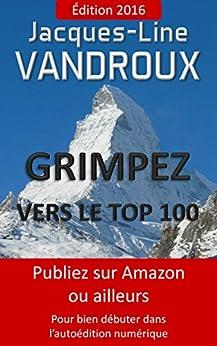 Grimpez vers le TOP 100, Publiez sur Amazon ou ailleurs, pour bien débuter dans l'auto-édition numérique par [Vandroux, Jacques-line]