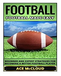 Football: Football Made Easy: Beginner and Expert Strategies For Becoming A Better Football Player (American Football Coaching Training Tactics) by Ace McCloud (2015-10-22)