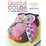 Creative Color for Cake Decorating: 20 New Projects from Bestselling Author Lindy Smith by Lindy Smith (2013-08-29)