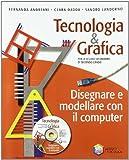 Tecnologia & grafica. Disegnare e modellare con il computer. Per le Scuole superiori. Con CD-ROM