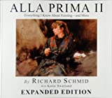 ALLA PRIMA II: Everything I Know About Painting - and More EXPANDED EDITION by Richard Schmid with Katie Swatland (2013-08-02)