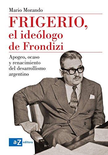 Frigerio, el ideólogo de Frondizi: Apogeo, ocaso y renacimiento del desarrollismo argentino