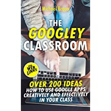 The Googley Classroom: Over 200 Ideas How to Use Google Apps Creatively and Effectively in your Class (English Edition)