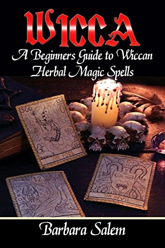 Wicca: A Beginners Guide to Wiccan Herbal Magic Spells (Wicca Books, Wicca Basics, Wicca for Beginners, Wicca Spells, Witchcraft Book 1) (English Edition)
