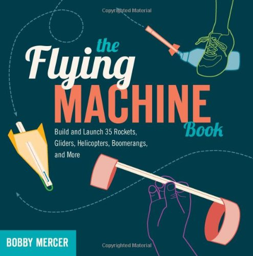 Flying Machine Book: Build and Launch 35 Rockets, Gliders, Helicopters, Boomerangs, and More (Science in Motion)