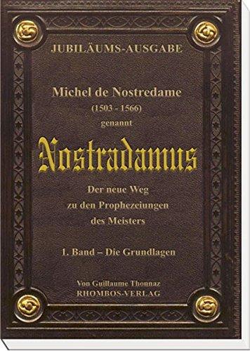 Michel de Nostredame (1503-1566) genannt Nostradamus: Der neue Weg zu den Prophezeiungen des Meisters: 1. Band - Die Grundlagen.