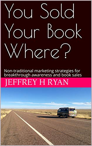 You Sold Your Book Where?: Non-traditional marketing strategies for breakthrough awareness and book sales (English Edition)