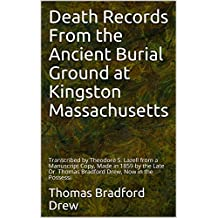 Death Records From the Ancient Burial Ground at Kingston Massachusetts: Transcribed by Theodore S. Lazell from a Manuscript Copy, Made in 1859 by the Late ... Drew, Now in the Possessi (English Edition)