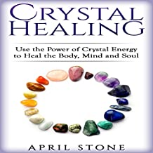 Crystal Healing: Use the Power Crystal Healing to Heal the Body, Mind and Soul - April Stone - Spirituality, Volume 4