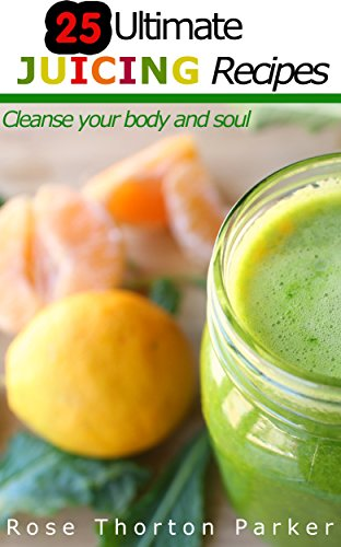 25 Ultimate Juicing Recipes: Cleanse your body and soul (English Edition)
