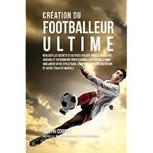 Creation du Footballeur Ultime: Realiser les secrets et astuces utilises par les meilleurs joueurs et entraineurs professionnels de football pour ... Physique, Nutrition et votre Tenacite Mentale