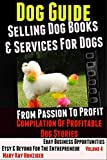 Dog Guide: Selling Dog Books & Services Dog - eBay Business Opportunities, Etsy & Beyond For The Entrepreneur: From Passion To Profit: Profitable Dog Stories - Vol. 4