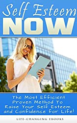 Self Esteem - Self-Esteem NOW! - The Most Efficient, Proven Method to Raise Your Self-Esteem and Confidence for Life: Self Esteem (English Edition)