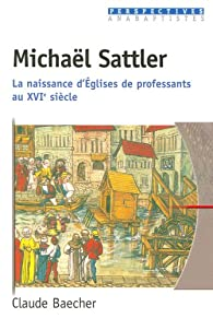 Michaël Sattler. La naissance d'Églises de professants au XVIe siècle par Claude Baecher