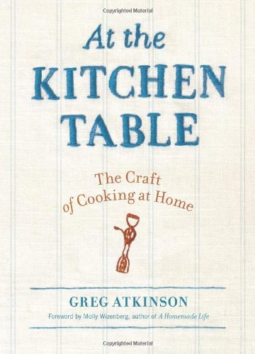 At the Kitchen Table: The Craft of Cooking at Home by Greg Atkinson (2011-09-20)