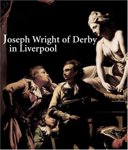 Joseph Wright of Derby and the 'Dawn of Taste' in Liverpool (Yale Center for British Art) by Elizabeth E Barker (2007-11-02)