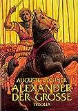 Alexander der Große: Er zog aus, die Welt zu erobern - Auguste Lechner