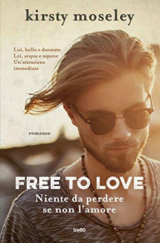 Free to love. Niente da perdere se non l'amore di [Moseley, Kirsty]
