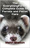 The EverythingFerret Complete Guide to Ferrets and Ferret Care