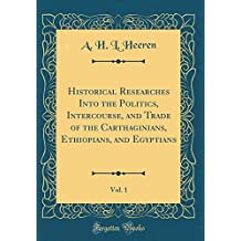 Historical Researches Into the Politics, Intercourse, and Trade of the Carthaginians, Ethiopians, and Egyptians, Vol. 1 (Classic Reprint)