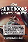 How Audiobooks Make You Smarter: 7 Little Known Ways Audio Books Can Boost Memory Capacity And Increase Intelligence (Entrepreneur Intelligence, Audible Audiobooks, Kindle Audiobooks)