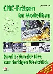 CNC-Fräsen im Modellbau: Band 3 - Von der Idee zum fertigen Werkstück