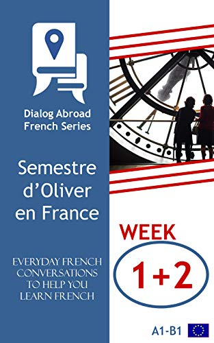 Everyday French Conversations to Help You Learn French - Week 1/Week 2: Semestre d'Oliver en France (Fortnight) (French Edition)