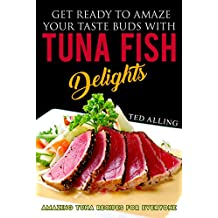 Get Ready to Amaze Your Taste Buds with Tuna Fish Delights: Amazing Tuna Recipes for Everyone (English Edition)