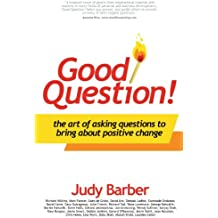Good Question!: The Art of Asking Questions To Bring About Positive Change