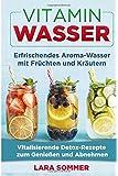 Vitamin Wasser: Erfrischendes Aroma-Wasser mit Früchten und Kräutern. Vitalisierende Detox-Rezepte zum Genießen und…