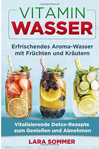 Vitamin Wasser: Erfrischendes Aroma-Wasser mit Früchten und Kräutern. Vitalisierende Detox-Rezepte zum Genießen und Abnehmen. (Aroma-wasser)