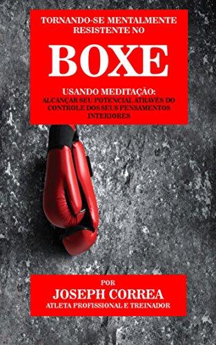 Tornando-se mentalmente resistente no Boxe usando Meditação: Alcançar seu potencial através do controle dos seus pensamentos interiores (Portuguese Edition) por Joseph Correa (Atleta Profissional e Treinador)
