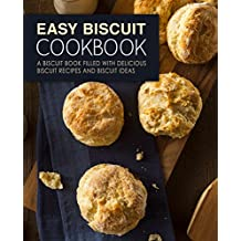 Easy Biscuit Cookbook: A Biscuit Book Filled with Delicious Biscuit Recipes and Biscuit Ideas (English Edition)