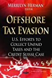 Offshore Tax Evasion: U.S. Efforts to Collect Unpaid Taxes and the Credit Suisse Case (Government Procedures and Operations) (2014-06-15)...