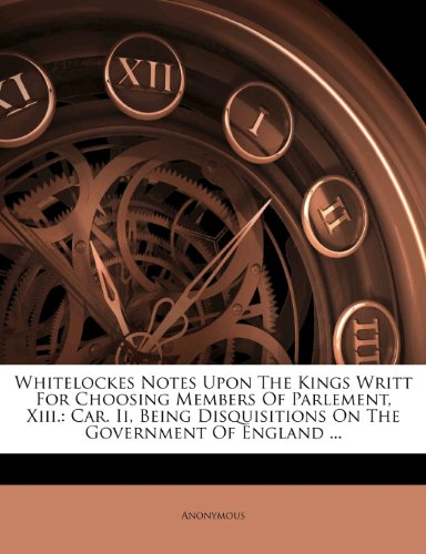 Whitelockes Notes Upon The Kings Writt For Choosing Members Of Parlement, Xiii.: Car. Ii, Being Disquisitions On The Government Of England ...