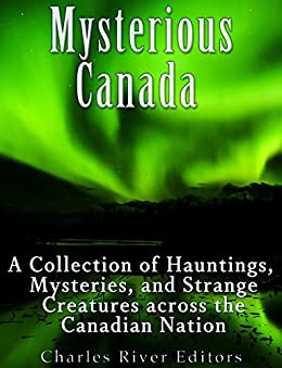 Mysterious Canada: A Collection of Hauntings, Mysteries, and Strange Creatures Across the Canadian Nation by [Charles River Editors]