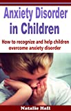 Anxiety Disorder in Children: How to Recognize and  Help Children Overcome Anxiety Disorder (anxiety in children, emotional disorder, anxious child, children fears, anxiety help, children phobias)